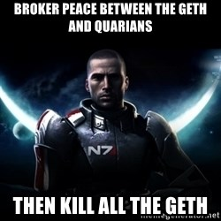 Mass Effect - broker peace between the geth and quarians then kill all the geth