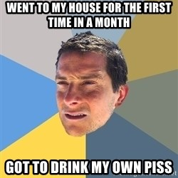 Bear Grylls - went to my house for the first time in a month got to drink my own piss