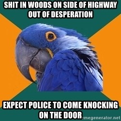 Paranoid Parrot - shit in woods on side of highway out of desperation expect police to come knocking on the door