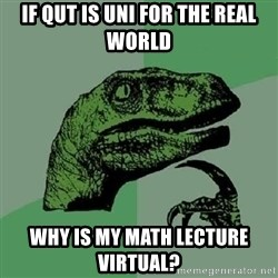 Philosoraptor - if qut is uni for the real world why is my math lecture virtual?