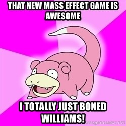 Slowpoke - That new mass effect game is awesome I totally just boned williams!