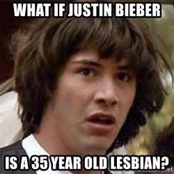 Conspiracy Keanu - What If JUSTIN Bieber Is a 35 year old lesbian?