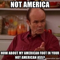 Red Forman - not america how about my american foot in your not american ass?