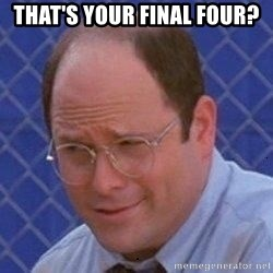George Costanza - THAT'S YOUR FINAL FOUR?