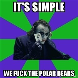 mr joker - It's simple  We fuck the polar bears