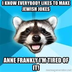 Lame Pun Coon - I know everybody likes to make jewish jokes anne frankly I'm tired of it!