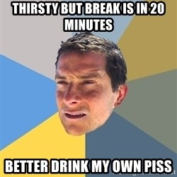 Bear Grylls - thirsty but break is in 20 minutes better drink my own piss