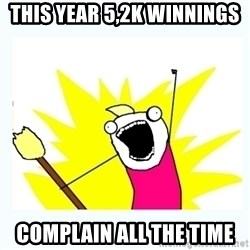 All the things - THis year 5,2k WInnings Complain all the time