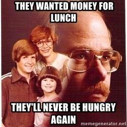 Vengeance Dad -  THEY WANTED MONEY FOR LUNCH tHEY'LL NEVER BE HUNGRY AGAIN