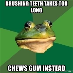 Foul Bachelor Frog - Brushing Teeth takes too long Chews gum instead