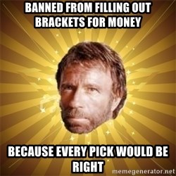 Chuck Norris Advice - banned from filling out brackets for money because every pick would be right