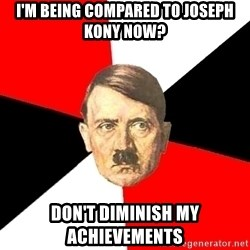 Advice Hitler - I'm being compared to Joseph kony now? don't diminish my achievements