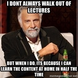 The Most Interesting Man In The World - i dont always walk out of lectures but when i do, its because i can learn the content at home in half the time