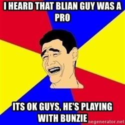 journalist - i heard that blian guy was a pro its ok guys, he's playing with bunzie