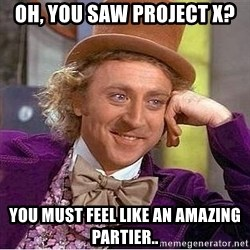 Willy Wonka - Oh, you saw project x? you must feel like an amazing partier..