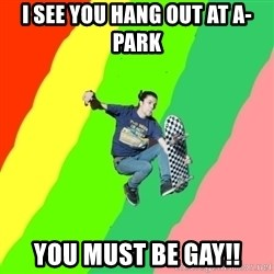 smskater - I see you hang out at a-park you must be gay!!