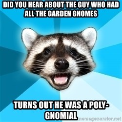 Lame Pun Coon - did you hear about the guy who had all the garden gnomes turns out he was a poly-gnomial