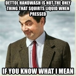 MR bean - dettol handwash is not the only thing that squirts liquid when pressed  if you know what i mean
