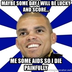 Peperealmadridportugal2 - maybe some day i will be lucky and score... me some aids so i die painfully