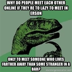 Philosoraptor - Why do people meet each other online if they re to lazy to meet in erson only to meet someone who lives farther away than some stranger in a bar?