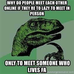 Philosoraptor - Why do people meet each other online if they re to lazy to meet in Person  only to meet someone who lives fa
