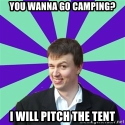 Pick Up Perv - you wanna go camping? I will pitch the tent