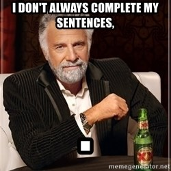 The Most Interesting Man In The World - I DON't ALWAYS COMPLETE MY SENTENCES, .