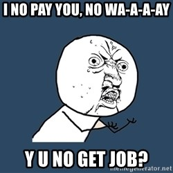 Y U No - I NO PAY YOU, No WA-A-A-AY Y U NO GET JOB?
