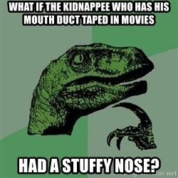 Philosoraptor - what if the kidnappee who has his mouth duct taped in movies had a stuffy nose?