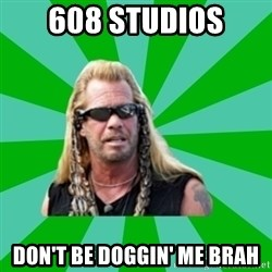 dog the bounty hunter - 608 studios don't be doggin' me brah