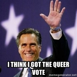 Mitt Romney - I THINK I GOT THE QUEER VOTE