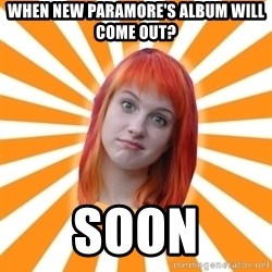 Hayley Williams - when new paramore's album will come out? soon