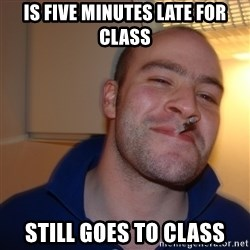 Good Guy Greg - is five minutes late for class still goes to class