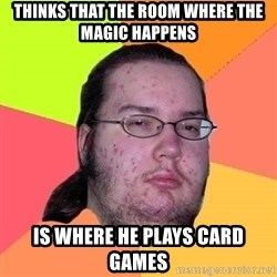 Butthurt Dweller - Thinks that the room where the Magic happens Is where he plays card games