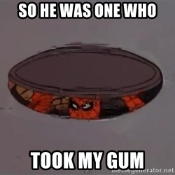 Spiderman in Sewer - So he was one who  took my gum