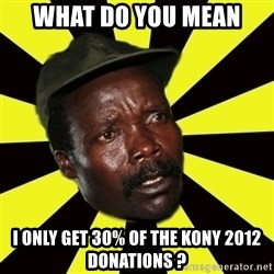 KONY THE PIMP - what do you mean i only get 30% of the kony 2012 donations ?