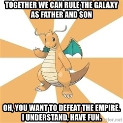 Dragonite Dad - Together we can rule the galaxy as father and son Oh, you want to defeat the empire. I understand, have fun.