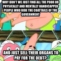 patrick star - why don't we just find all the poor or physically and mentally handicapped people who ride the coattails of the government  and just sell their organs to pay for the debt?