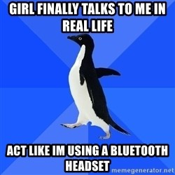 Socially Awkward Penguin - girl finally talks to me in real life act like im using a bluetooth headset