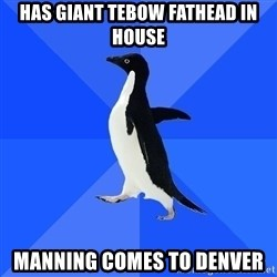 Socially Awkward Penguin - Has giant tebow fathead in house Manning comes to denver
