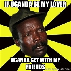 KONY THE PIMP - IF UGANDA BE MY LOVER UGANDA GET WITH MY FRIENDS