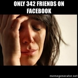 First World Problems - only 342 friends on facebook