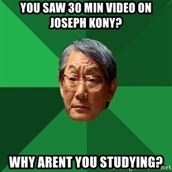 High Expectations Asian Father - You saw 30 min video on joseph kony? Why arent you studying?
