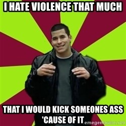 Contradictory Chris - I hate violence that much that I would kick someones ass 'cause of it