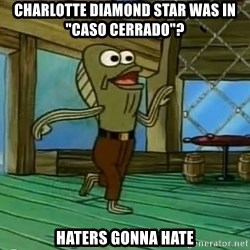 "Haters Gonna Hate - Charlotte diamond star was in ""Caso Cerrado""? 	Haters Gonna Hate"