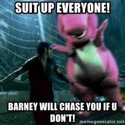 barneytalek - suit up everyone! Barney will chase you if u don't!