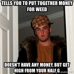 Scumbag Steve - tells you to put together money for weed doesn't have any money, but get high from your half g