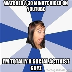 Annoying Facebook Girl - Watched a 30 minute video on youtube I'm TOTALLY A SOCIAL ACTIVIST GUYZ