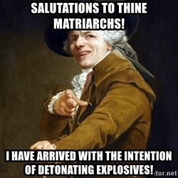 Joseph Ducreaux - Salutations to thine MATRIARCHS! I have arrived with the intention of detonating explosives!