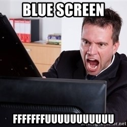 Angry Computer User - BLUE sCREEN FFFFFFFUUUUUUUUUUU